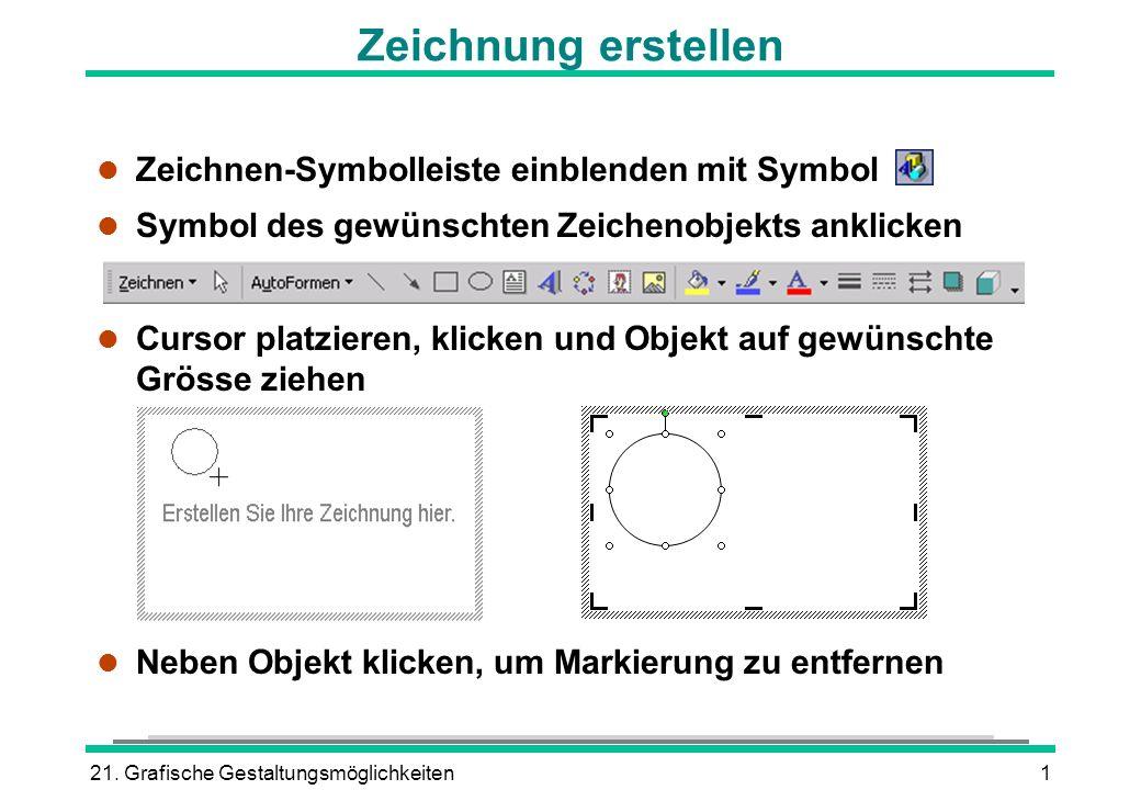 21. Grafische Gestaltungsmöglichkeiten1 l Zeichnen-Symbolleiste einblenden mit Symbol l Symbol des gewünschten Zeichenobjekts anklicken l Cursor platz