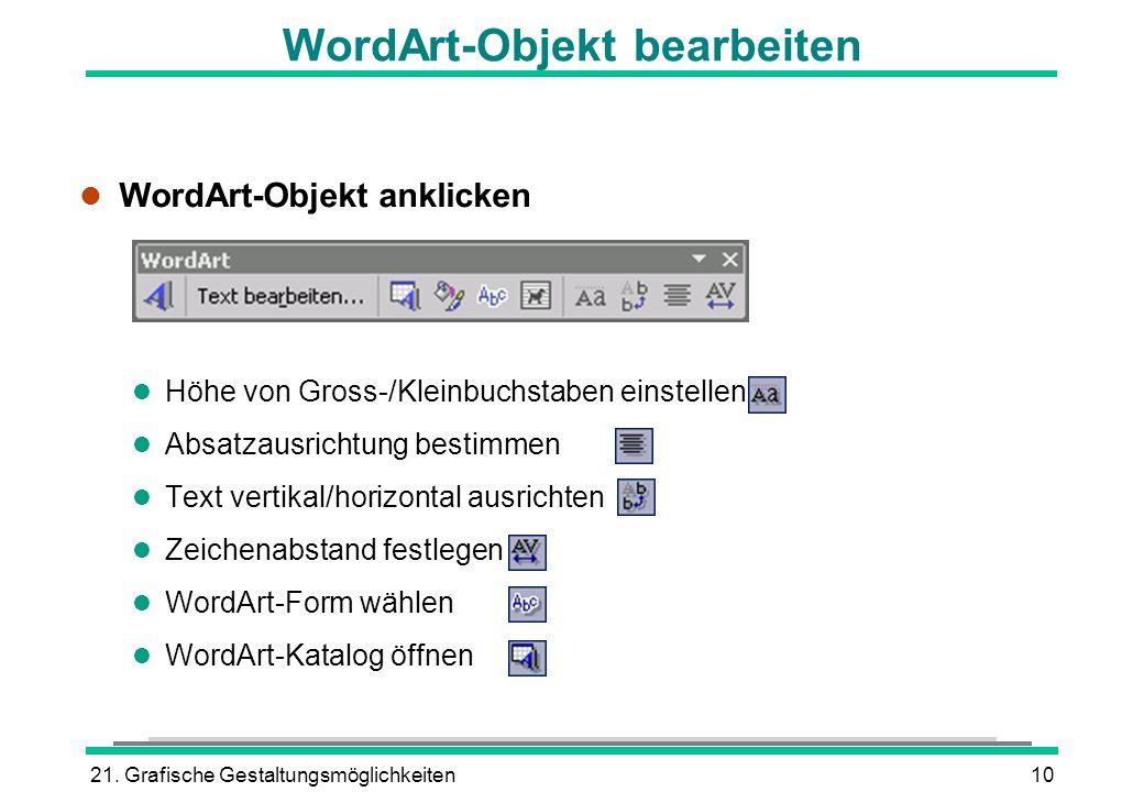 21. Grafische Gestaltungsmöglichkeiten10 WordArt-Objekt bearbeiten l WordArt-Objekt anklicken l Höhe von Gross-/Kleinbuchstaben einstellen l Absatzaus