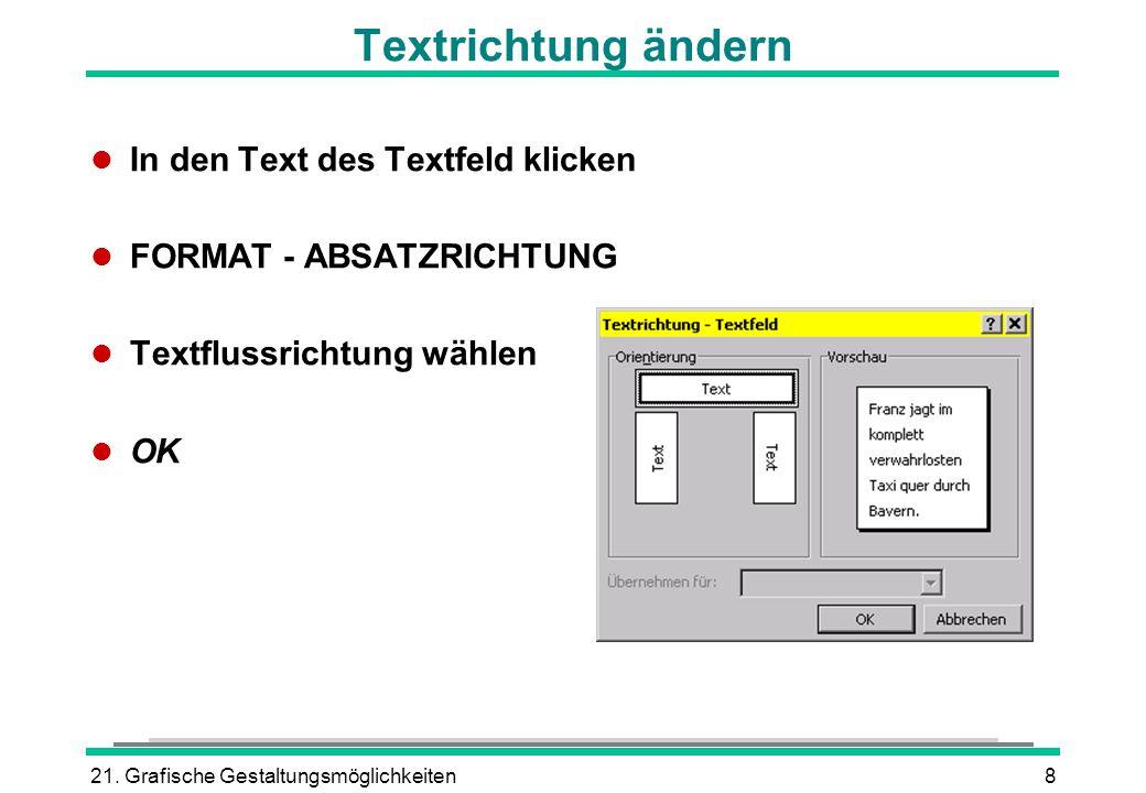21. Grafische Gestaltungsmöglichkeiten8 Textrichtung ändern l In den Text des Textfeld klicken l FORMAT - ABSATZRICHTUNG l Textflussrichtung wählen l