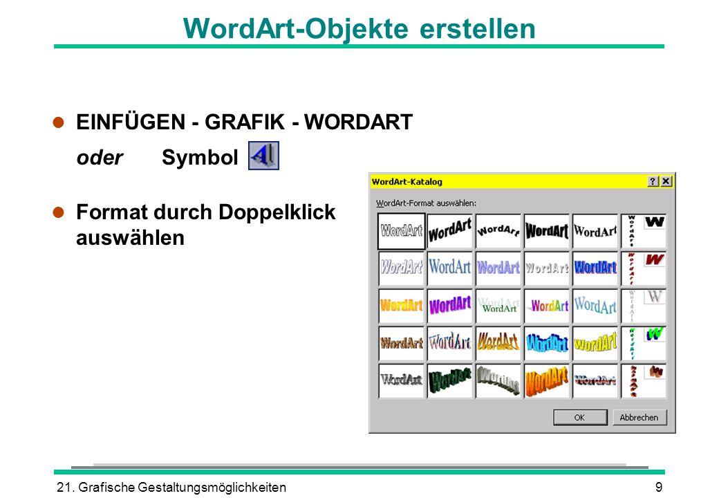 21. Grafische Gestaltungsmöglichkeiten9 l EINFÜGEN - GRAFIK - WORDART oderSymbol l Format durch Doppelklick auswählen WordArt-Objekte erstellen
