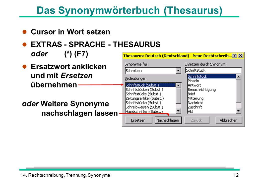 14. Rechtschreibung, Trennung, Synonyme12 Das Synonymwörterbuch (Thesaurus) l Cursor in Wort setzen EXTRAS - SPRACHE - THESAURUS oder(ª) (F7) l Ersatz