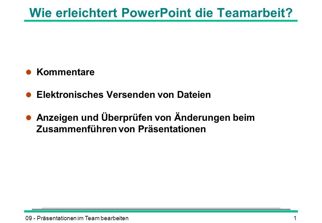 09 - Präsentationen im Team bearbeiten1 Wie erleichtert PowerPoint die Teamarbeit? l Kommentare l Elektronisches Versenden von Dateien l Anzeigen und