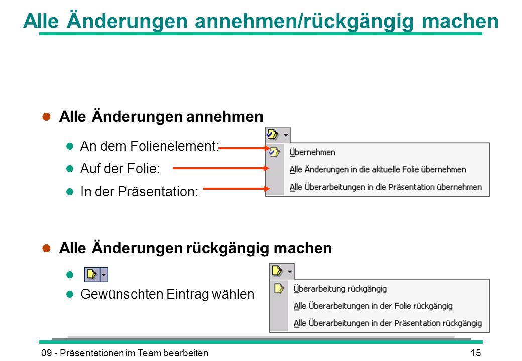09 - Präsentationen im Team bearbeiten15 Alle Änderungen annehmen/rückgängig machen l Alle Änderungen annehmen l An dem Folienelement: l Auf der Folie