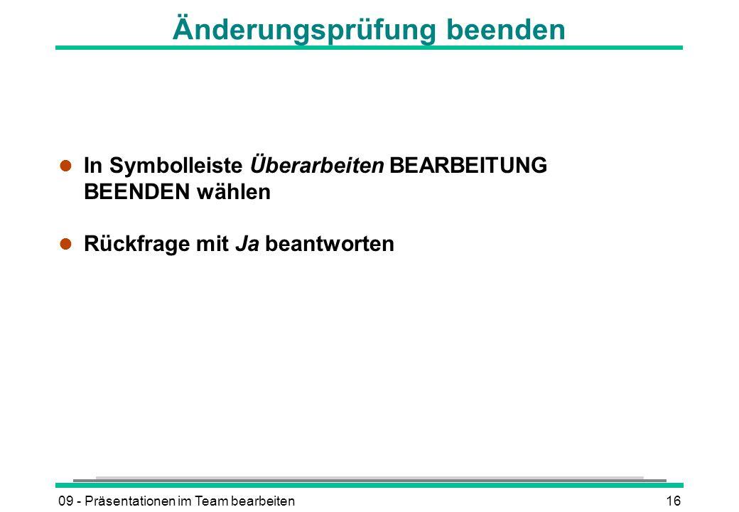 09 - Präsentationen im Team bearbeiten16 Änderungsprüfung beenden l In Symbolleiste Überarbeiten BEARBEITUNG BEENDEN wählen l Rückfrage mit Ja beantwo