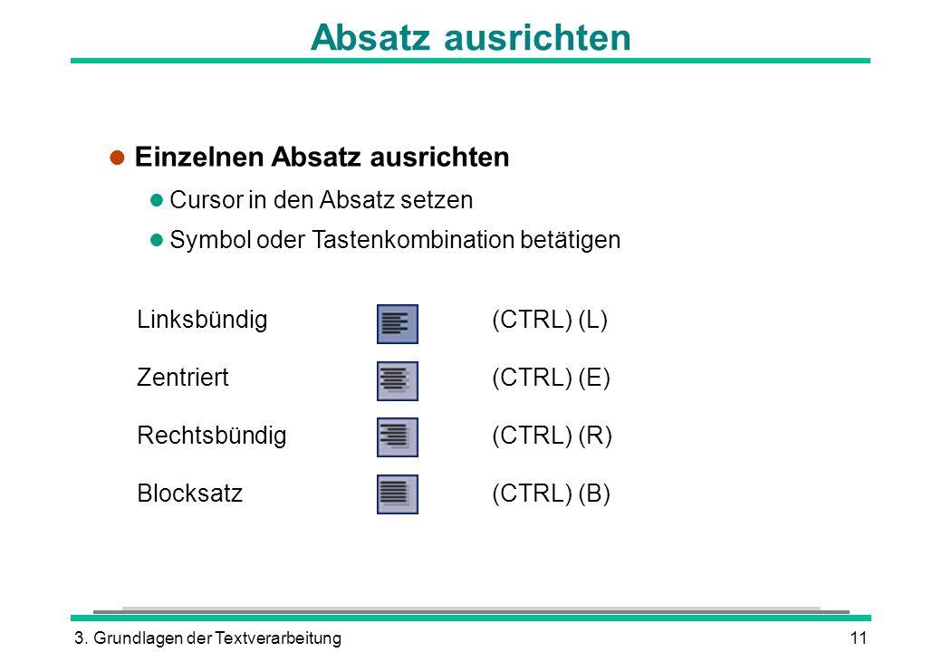 3. Grundlagen der Textverarbeitung11 Absatz ausrichten Linksbündig(CTRL) (L) Zentriert(CTRL) (E) Rechtsbündig(CTRL) (R) Blocksatz(CTRL) (B) l Einzelne