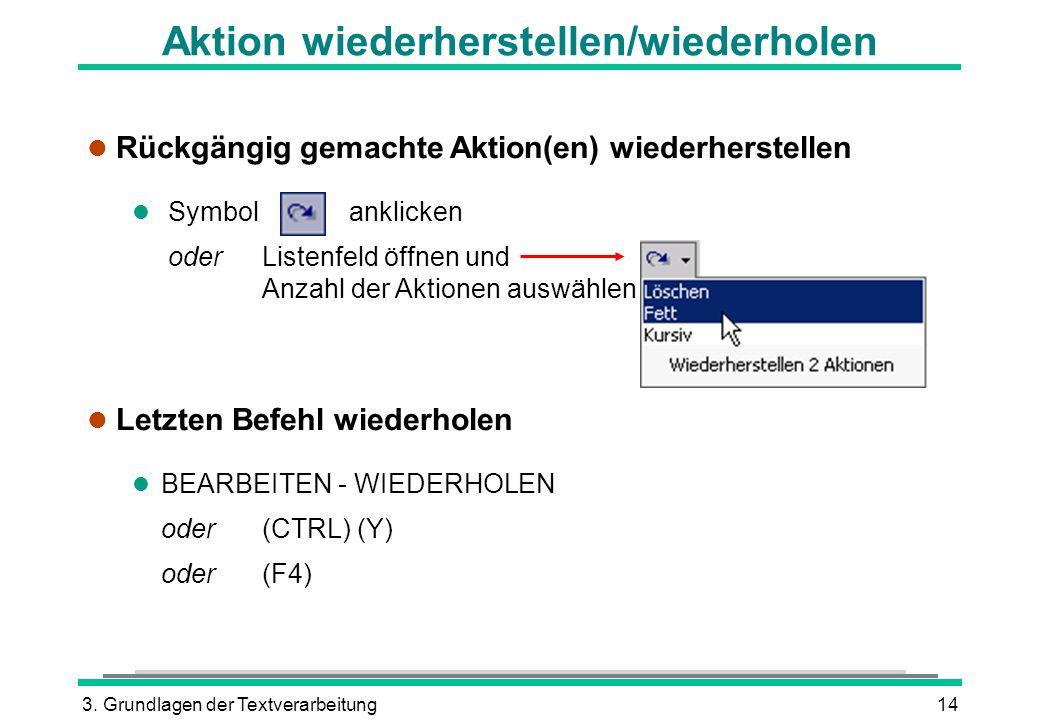 3. Grundlagen der Textverarbeitung14 Aktion wiederherstellen/wiederholen l Rückgängig gemachte Aktion(en) wiederherstellen l Symbolanklicken oder List