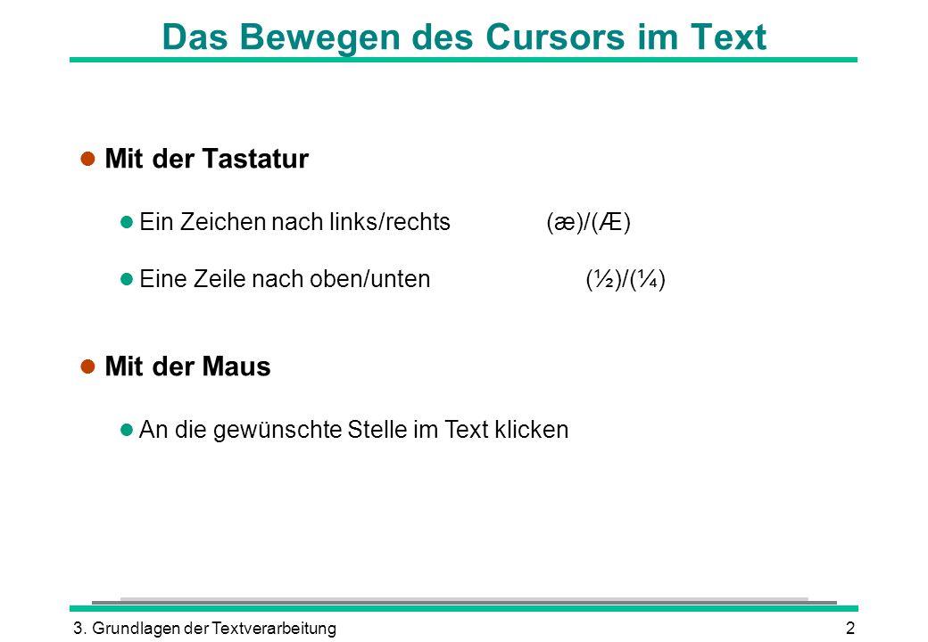 3. Grundlagen der Textverarbeitung2 Das Bewegen des Cursors im Text l Mit der Tastatur Ein Zeichen nach links/rechts (æ)/(Æ) Eine Zeile nach oben/unte