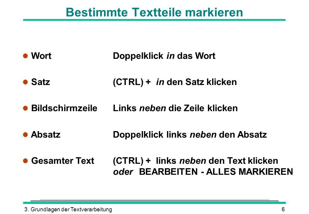 3. Grundlagen der Textverarbeitung6 Bestimmte Textteile markieren l Wort Doppelklick in das Wort Satz (CTRL) + in den Satz klicken l Bildschirmzeile L