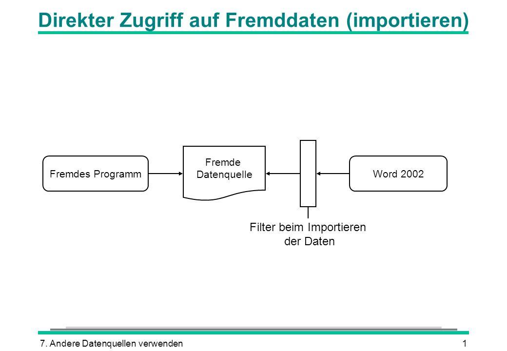 7. Andere Datenquellen verwenden1 Direkter Zugriff auf Fremddaten (importieren) Fremde Datenquelle Word 2002 Filter beim Importieren der Daten Fremdes
