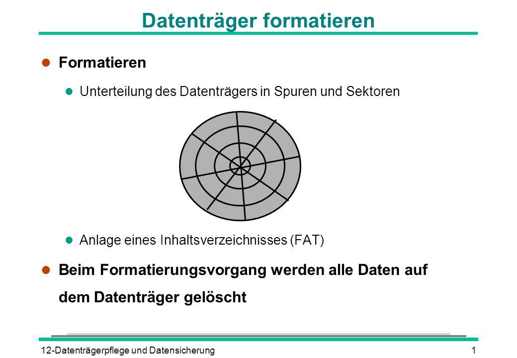 12-Datenträgerpflege und Datensicherung2 Diskette formatieren l Diskette in das Laufwerk einlegen l Explorer oder Ordner Arbeitsplatz öffnen l Mit rechter Maustaste auf das Diskettensymbol klicken l Kontextmenüpunkt FORMATIEREN l Eventuell Datenträgerbezeichnung eingeben l Schaltfläche Starten