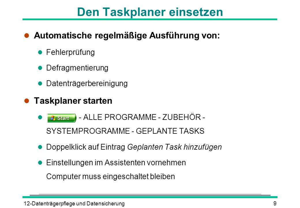 12-Datenträgerpflege und Datensicherung9 Den Taskplaner einsetzen l Automatische regelmäßige Ausführung von: l Fehlerprüfung l Defragmentierung l Date