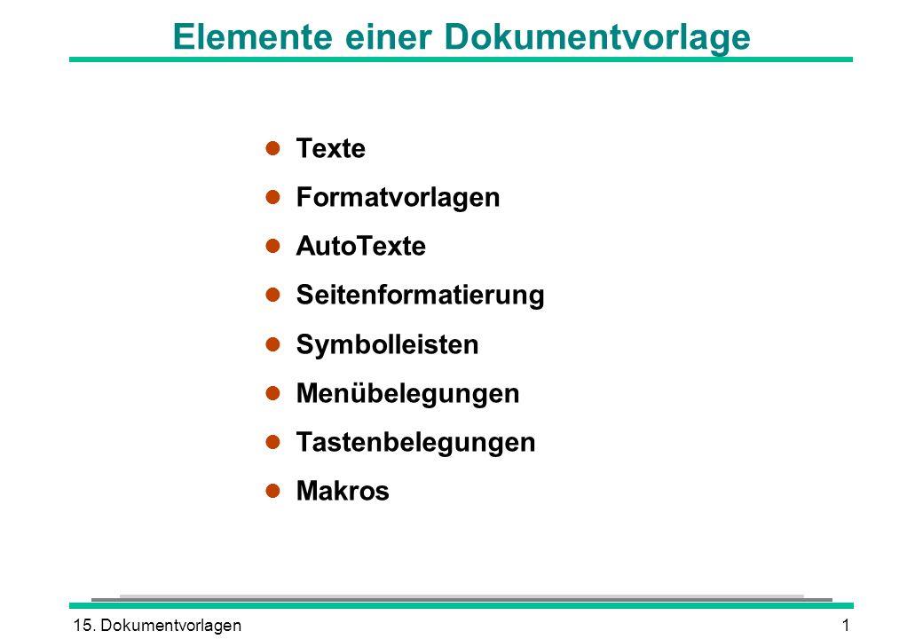 15. Dokumentvorlagen1 Elemente einer Dokumentvorlage l Texte l Formatvorlagen l AutoTexte l Seitenformatierung l Symbolleisten l Menübelegungen l Tast