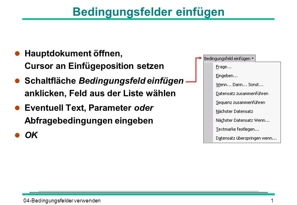 04-Bedingungsfelder verwenden1 Bedingungsfelder einfügen l Hauptdokument öffnen, Cursor an Einfügeposition setzen l Schaltfläche Bedingungsfeld einfüg