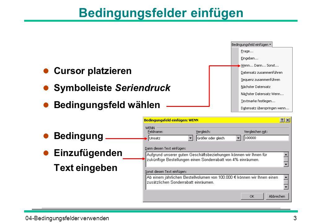04-Bedingungsfelder verwenden3 Bedingungsfelder einfügen l Cursor platzieren l Symbolleiste Seriendruck l Bedingungsfeld wählen l Bedingung l Einzufüg