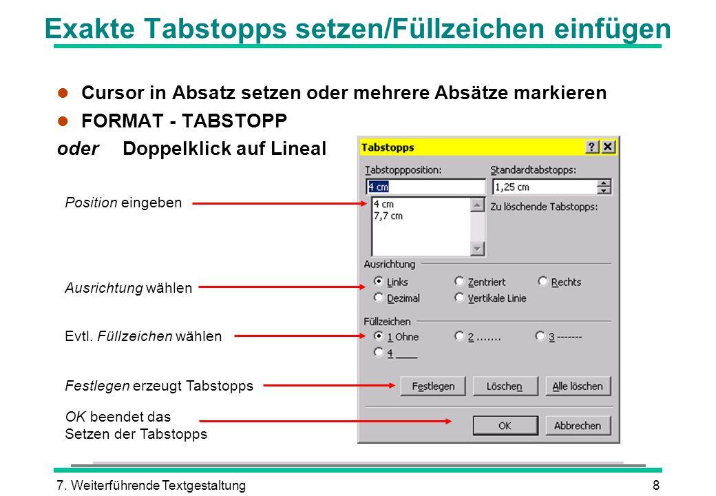 7. Weiterführende Textgestaltung8 Exakte Tabstopps setzen/Füllzeichen einfügen Position eingeben Ausrichtung wählen Evtl. Füllzeichen wählen OK beende