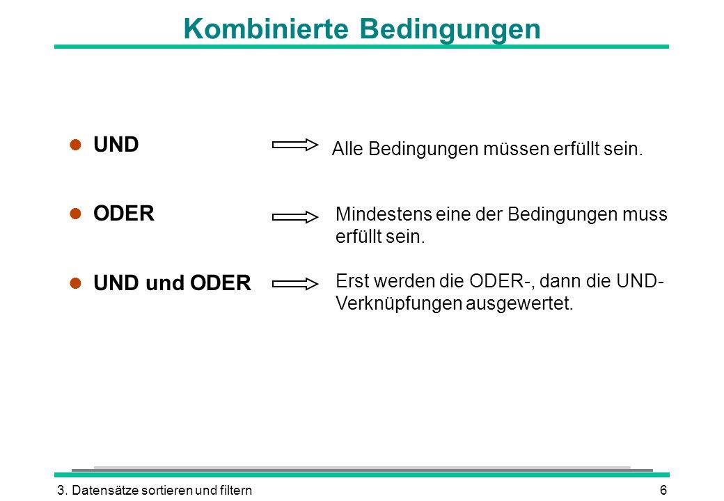 3. Datensätze sortieren und filtern6 Kombinierte Bedingungen l UND l ODER l UND und ODER Alle Bedingungen müssen erfüllt sein. Mindestens eine der Bed