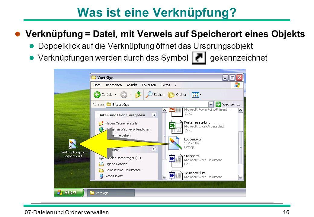 07-Dateien und Ordner verwalten16 Was ist eine Verknüpfung? l Verknüpfung = Datei, mit Verweis auf Speicherort eines Objekts l Doppelklick auf die Ver