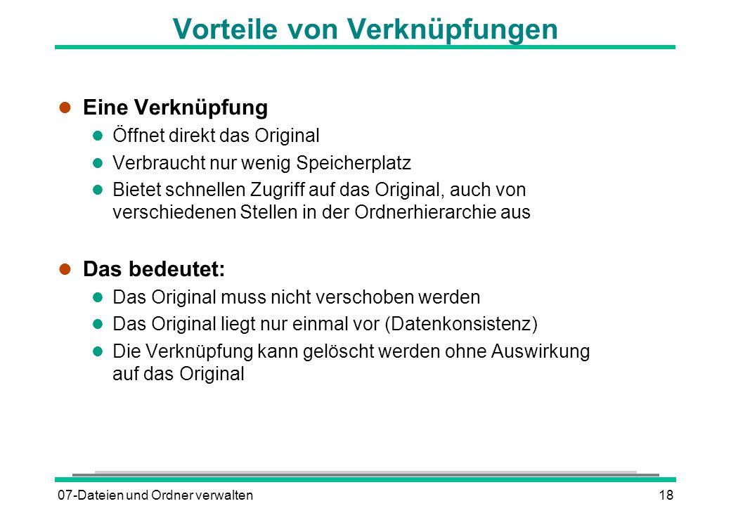 07-Dateien und Ordner verwalten18 Vorteile von Verknüpfungen l Eine Verknüpfung l Öffnet direkt das Original l Verbraucht nur wenig Speicherplatz l Bi