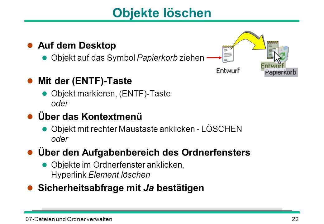 07-Dateien und Ordner verwalten22 Objekte löschen l Auf dem Desktop l Objekt auf das Symbol Papierkorb ziehen Mit der (ENTF)-Taste Objekt markieren, (