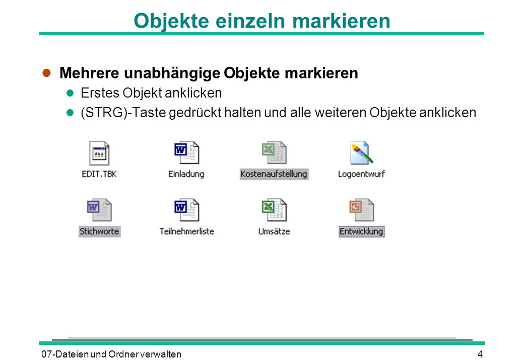 07-Dateien und Ordner verwalten4 Objekte einzeln markieren l Mehrere unabhängige Objekte markieren l Erstes Objekt anklicken (STRG)-Taste gedrückt hal