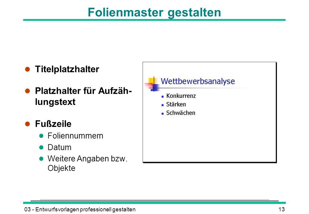 03 - Entwurfsvorlagen professionell gestalten13 Folienmaster gestalten l Titelplatzhalter l Platzhalter für Aufzäh- lungstext l Fußzeile l Foliennummern l Datum l Weitere Angaben bzw.