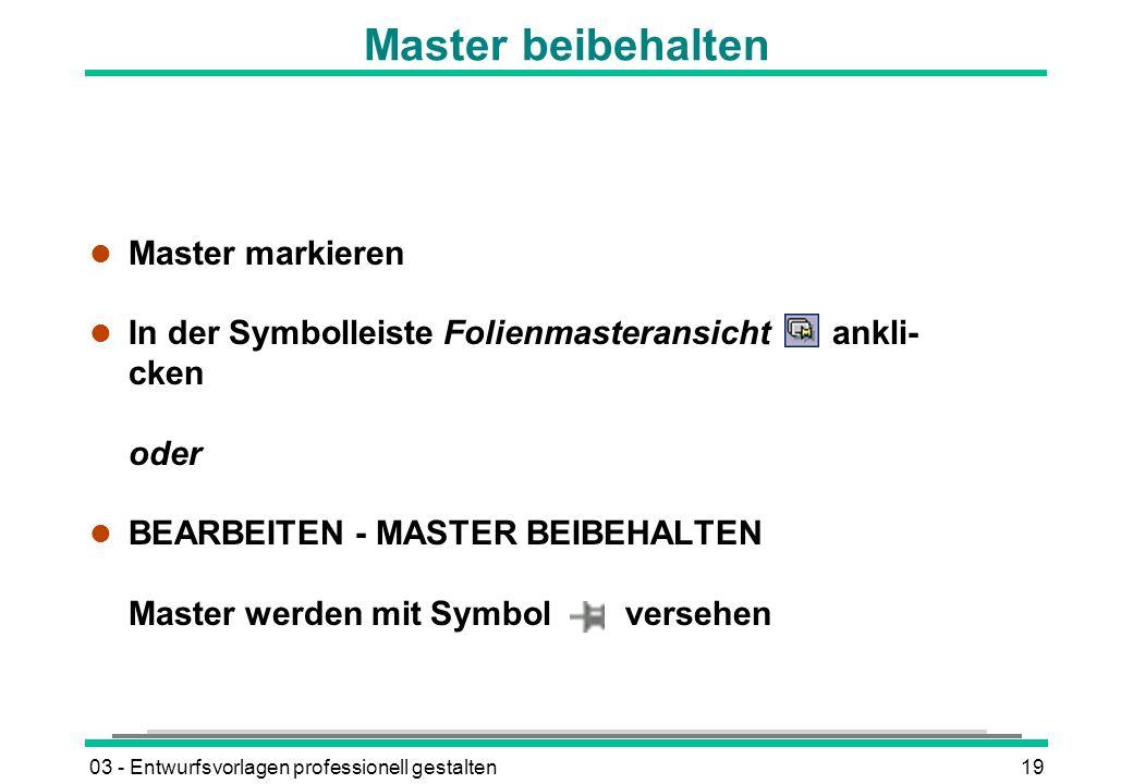 03 - Entwurfsvorlagen professionell gestalten19 Master beibehalten l Master markieren l In der Symbolleiste Folienmasteransicht ankli- cken oder l BEARBEITEN - MASTER BEIBEHALTEN Master werden mit Symbol versehen