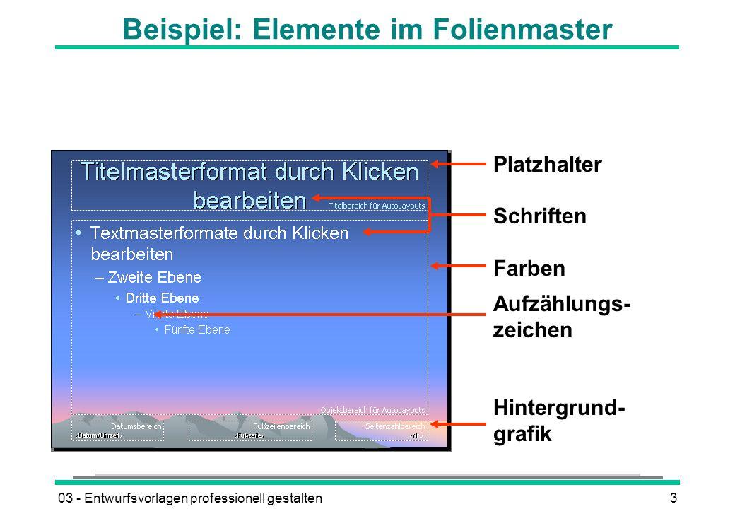 03 - Entwurfsvorlagen professionell gestalten3 Beispiel: Elemente im Folienmaster Platzhalter Schriften Farben Aufzählungs- zeichen Hintergrund- grafik