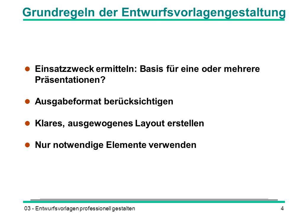 03 - Entwurfsvorlagen professionell gestalten4 Grundregeln der Entwurfsvorlagengestaltung l Einsatzzweck ermitteln: Basis für eine oder mehrere Präsentationen.