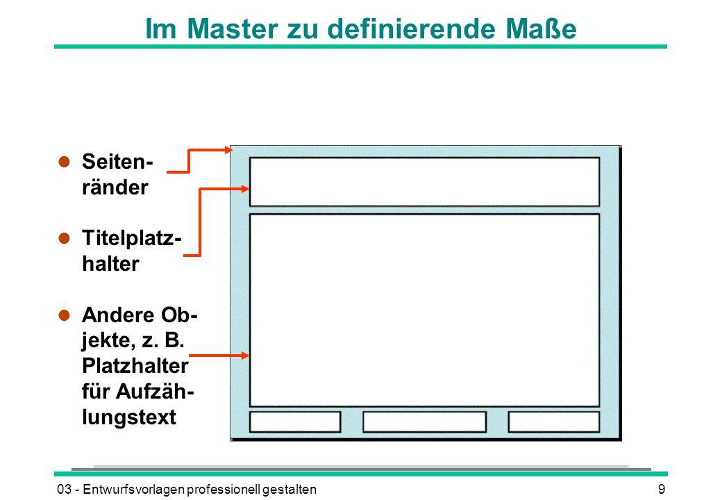 03 - Entwurfsvorlagen professionell gestalten9 Im Master zu definierende Maße l Seiten- ränder l Titelplatz- halter l Andere Ob- jekte, z.