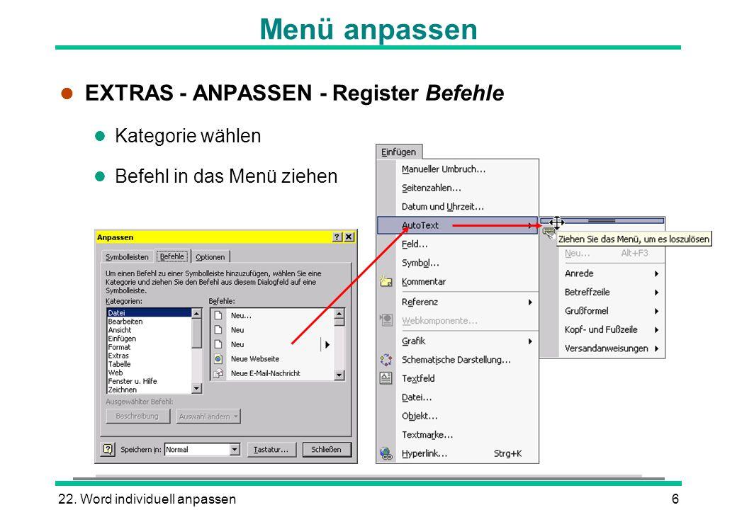 22. Word individuell anpassen6 l EXTRAS - ANPASSEN - Register Befehle l Kategorie wählen l Befehl in das Menü ziehen Menü anpassen