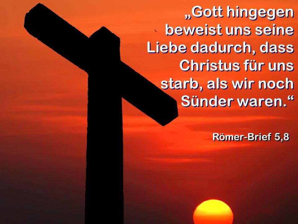 Gott hingegen beweist uns seine Liebe dadurch, dass Christus für uns starb, als wir noch Sünder waren. Römer-Brief 5,8