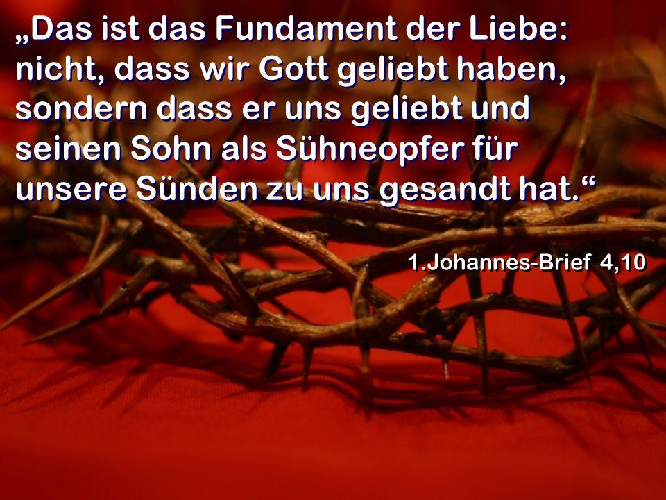 Das ist das Fundament der Liebe: nicht, dass wir Gott geliebt haben, sondern dass er uns geliebt und seinen Sohn als Sühneopfer für unsere Sünden zu u