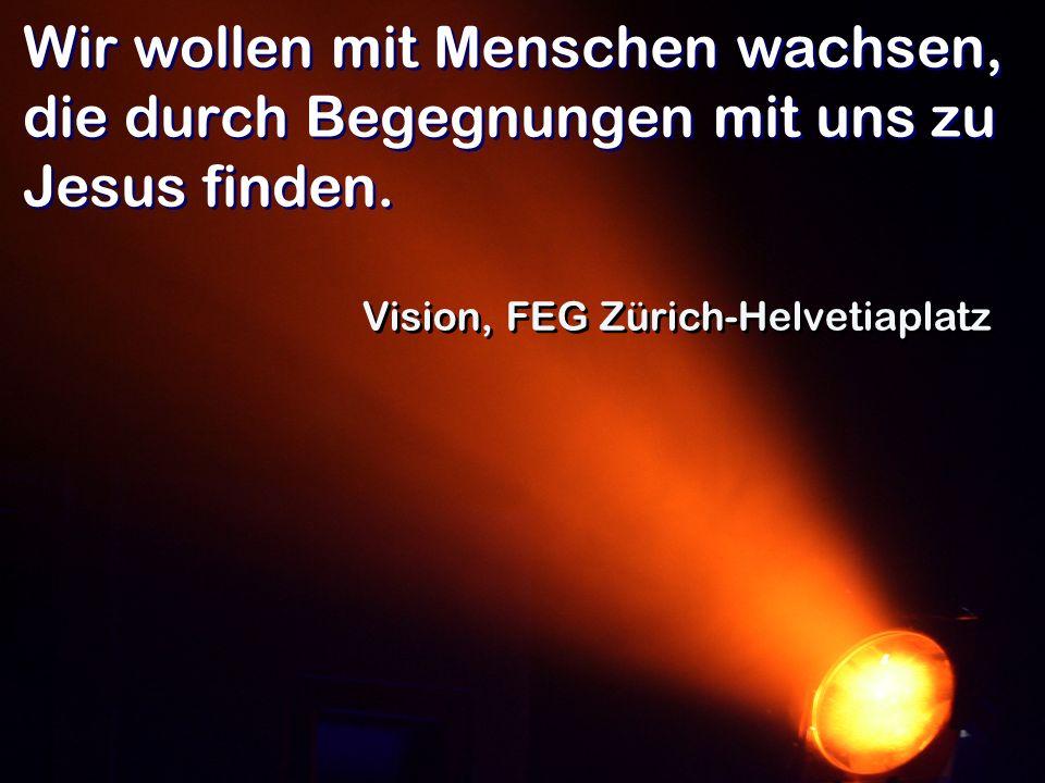 Wir wollen mit Menschen wachsen, die durch Begegnungen mit uns zu Jesus finden. Vision, FEG Zürich-Helvetiaplatz