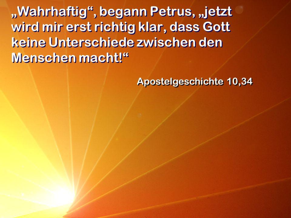 Wahrhaftig, begann Petrus, jetzt wird mir erst richtig klar, dass Gott keine Unterschiede zwischen den Menschen macht! Apostelgeschichte 10,34