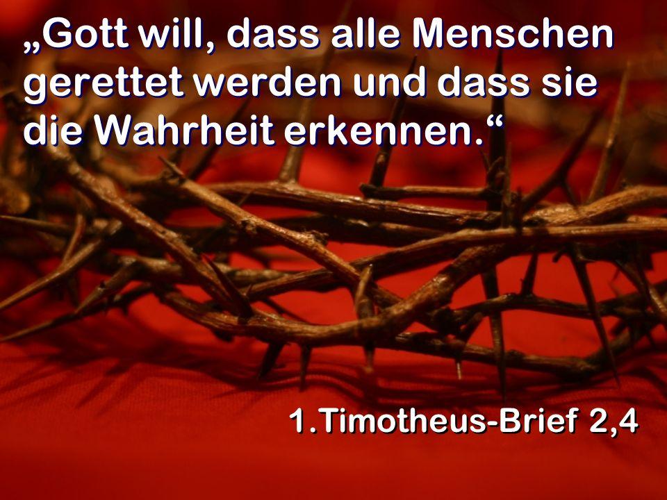 Gott will, dass alle Menschen gerettet werden und dass sie die Wahrheit erkennen. 1.Timotheus-Brief 2,4