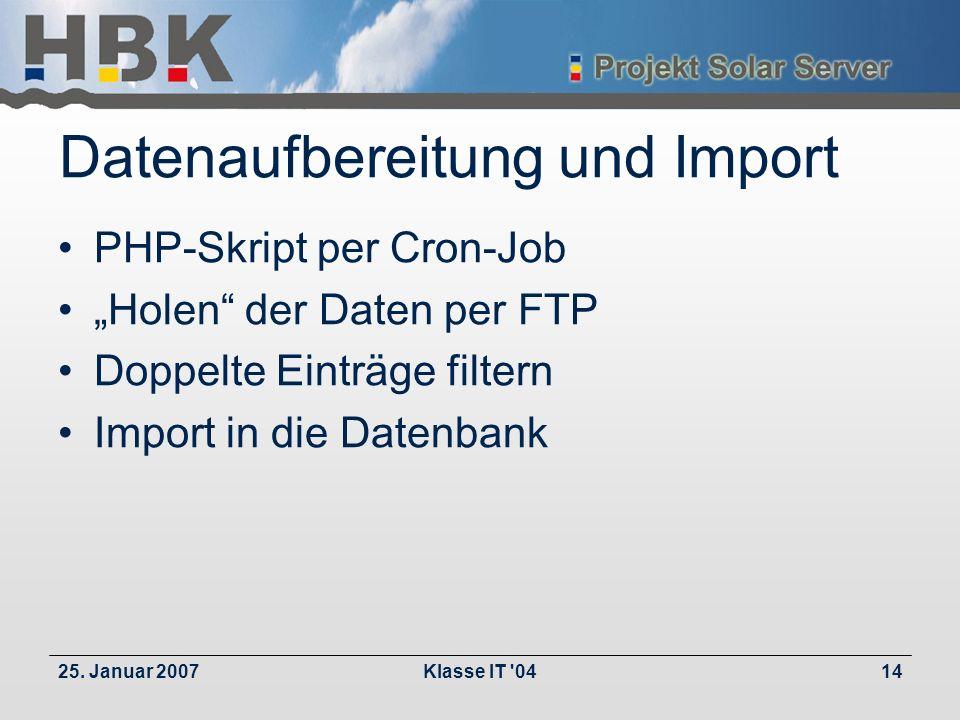 25. Januar 2007Klasse IT '0414 Datenaufbereitung und Import PHP-Skript per Cron-Job Holen der Daten per FTP Doppelte Einträge filtern Import in die Da
