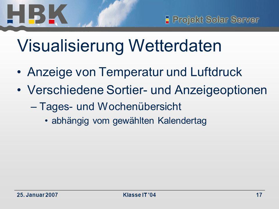 25. Januar 2007Klasse IT '0417 Visualisierung Wetterdaten Anzeige von Temperatur und Luftdruck Verschiedene Sortier- und Anzeigeoptionen –Tages- und W