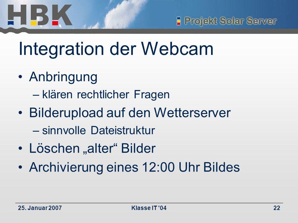 25. Januar 2007Klasse IT '0422 Integration der Webcam Anbringung –klären rechtlicher Fragen Bilderupload auf den Wetterserver –sinnvolle Dateistruktur
