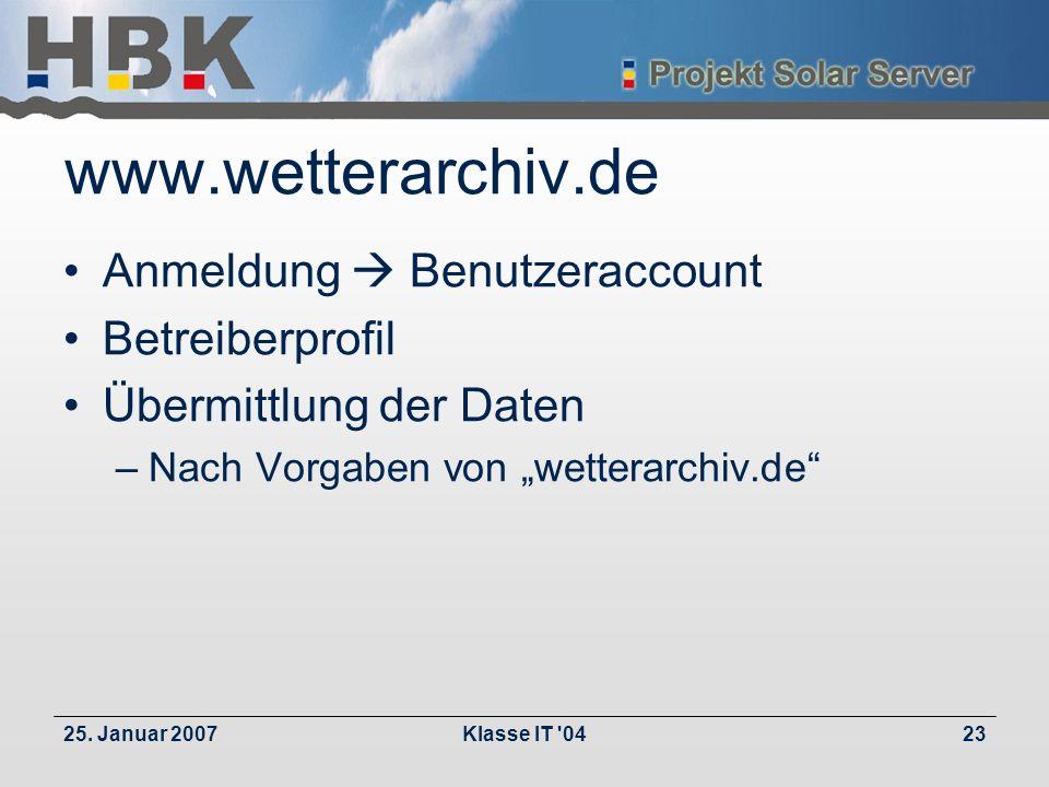 25. Januar 2007Klasse IT '0423 www.wetterarchiv.de Anmeldung Benutzeraccount Betreiberprofil Übermittlung der Daten –Nach Vorgaben von wetterarchiv.de