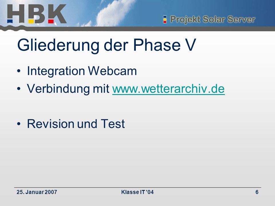 25. Januar 2007Klasse IT '046 Gliederung der Phase V Integration Webcam Verbindung mit www.wetterarchiv.dewww.wetterarchiv.de Revision und Test