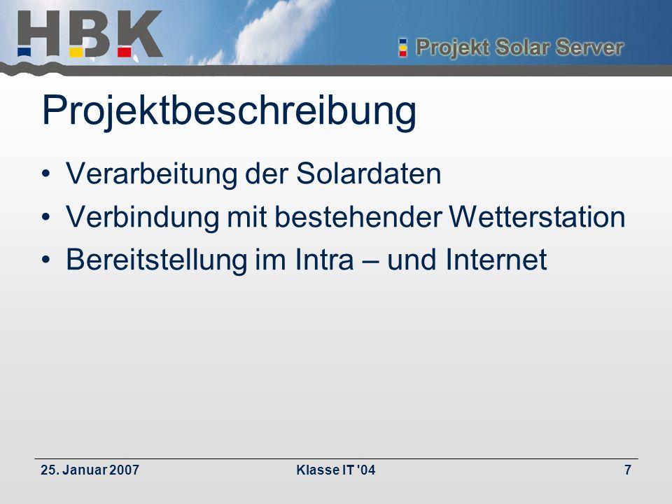 25. Januar 2007Klasse IT '047 Projektbeschreibung Verarbeitung der Solardaten Verbindung mit bestehender Wetterstation Bereitstellung im Intra – und I