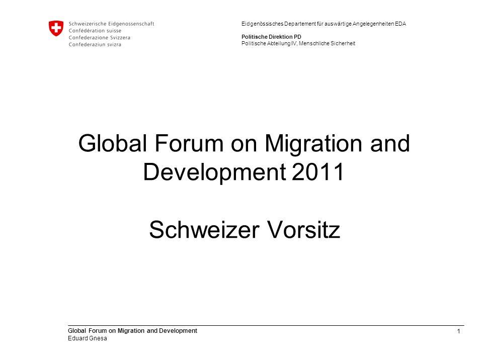 1 Global Forum on Migration and Development Eduard Gnesa Eidgenössisches Departement für auswärtige Angelegenheiten EDA Politische Direktion PD Politische Abteilung IV, Menschliche Sicherheit Global Forum on Migration and Development 2011 Schweizer Vorsitz