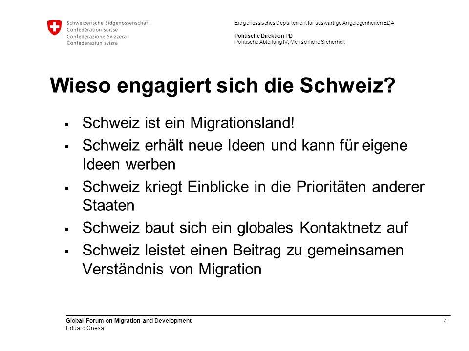 4 Global Forum on Migration and Development Eduard Gnesa Eidgenössisches Departement für auswärtige Angelegenheiten EDA Politische Direktion PD Politische Abteilung IV, Menschliche Sicherheit Wieso engagiert sich die Schweiz.