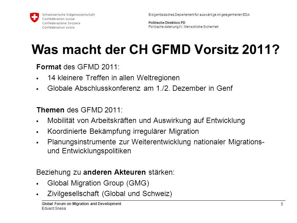 5 Global Forum on Migration and Development Eduard Gnesa Eidgenössisches Departement für auswärtige Angelegenheiten EDA Politische Direktion PD Politische Abteilung IV, Menschliche Sicherheit Was macht der CH GFMD Vorsitz 2011.