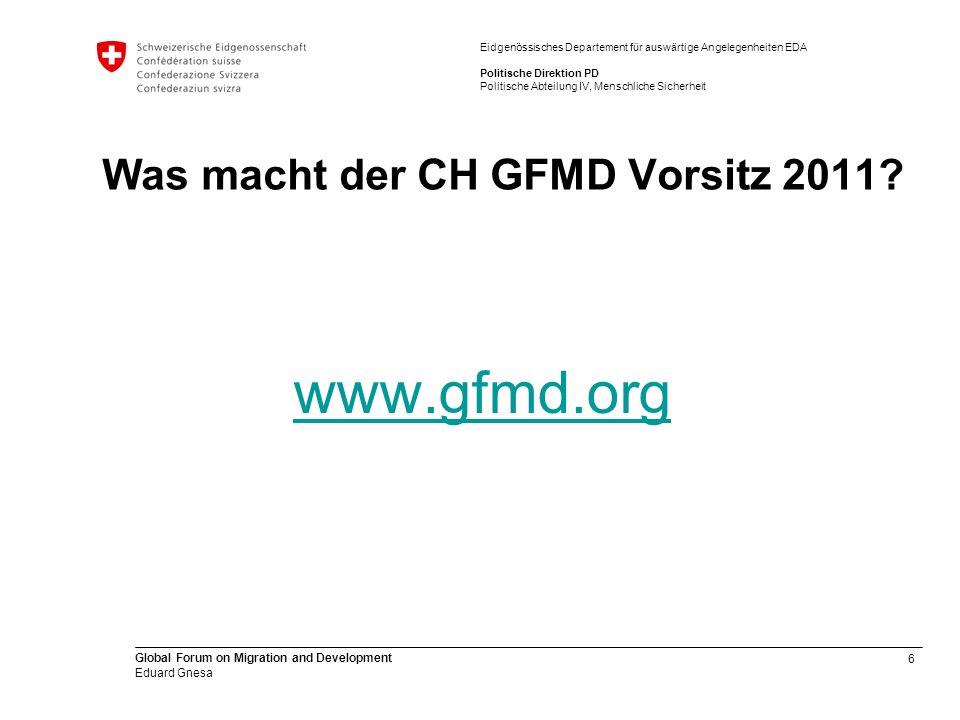 6 Global Forum on Migration and Development Eduard Gnesa Eidgenössisches Departement für auswärtige Angelegenheiten EDA Politische Direktion PD Politische Abteilung IV, Menschliche Sicherheit Was macht der CH GFMD Vorsitz 2011.