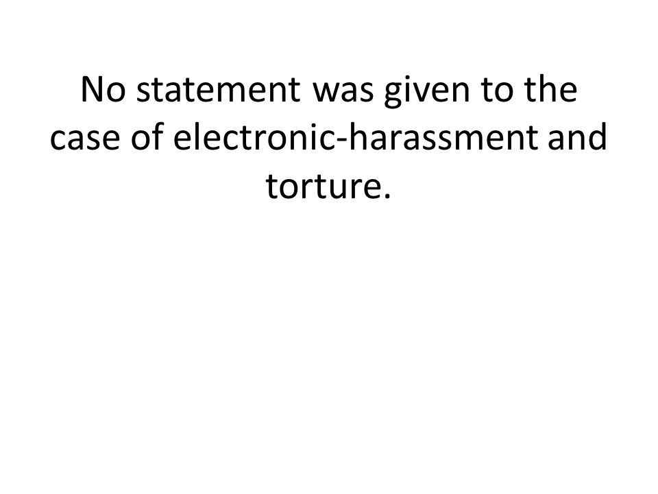 No statement was given to the case of electronic-harassment and torture.