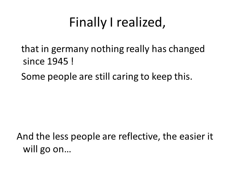 Finally I realized, that in germany nothing really has changed since 1945 ! Some people are still caring to keep this. And the less people are reflect