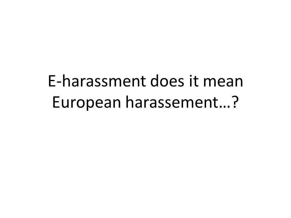 E-harassment does it mean European harassement…?