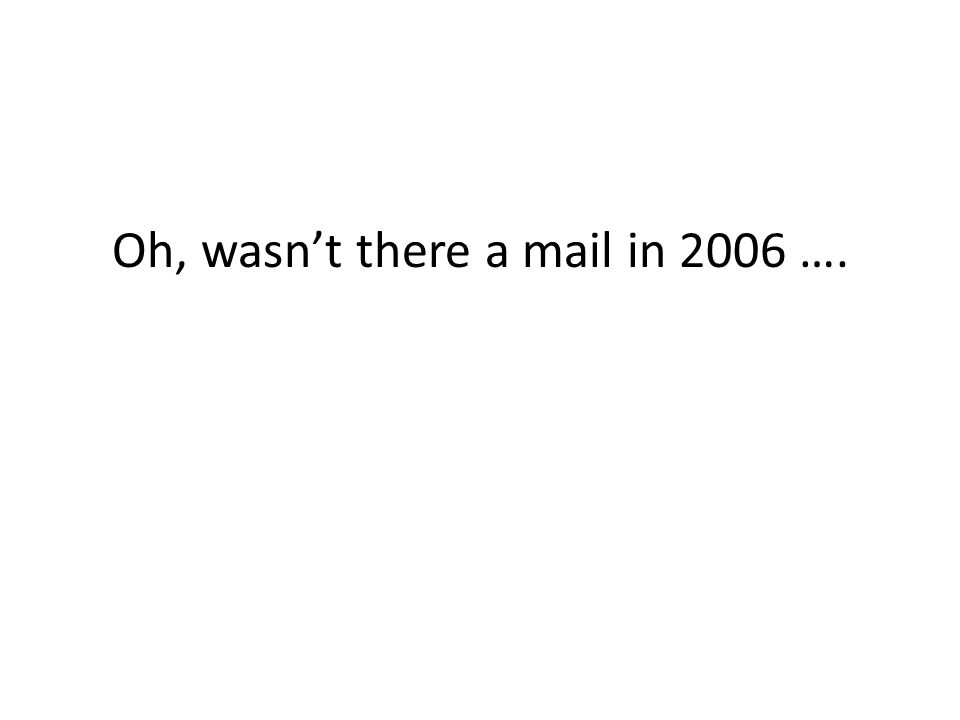 Oh, wasnt there a mail in 2006 ….