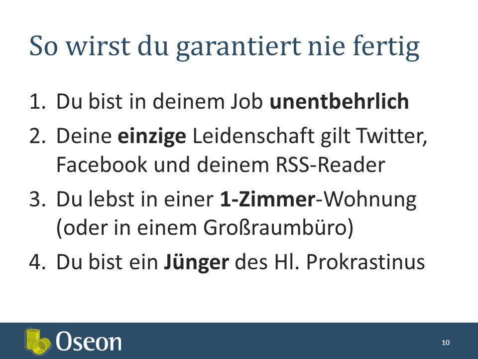 So wirst du garantiert nie fertig 1.Du bist in deinem Job unentbehrlich 2.Deine einzige Leidenschaft gilt Twitter, Facebook und deinem RSS-Reader 3.Du